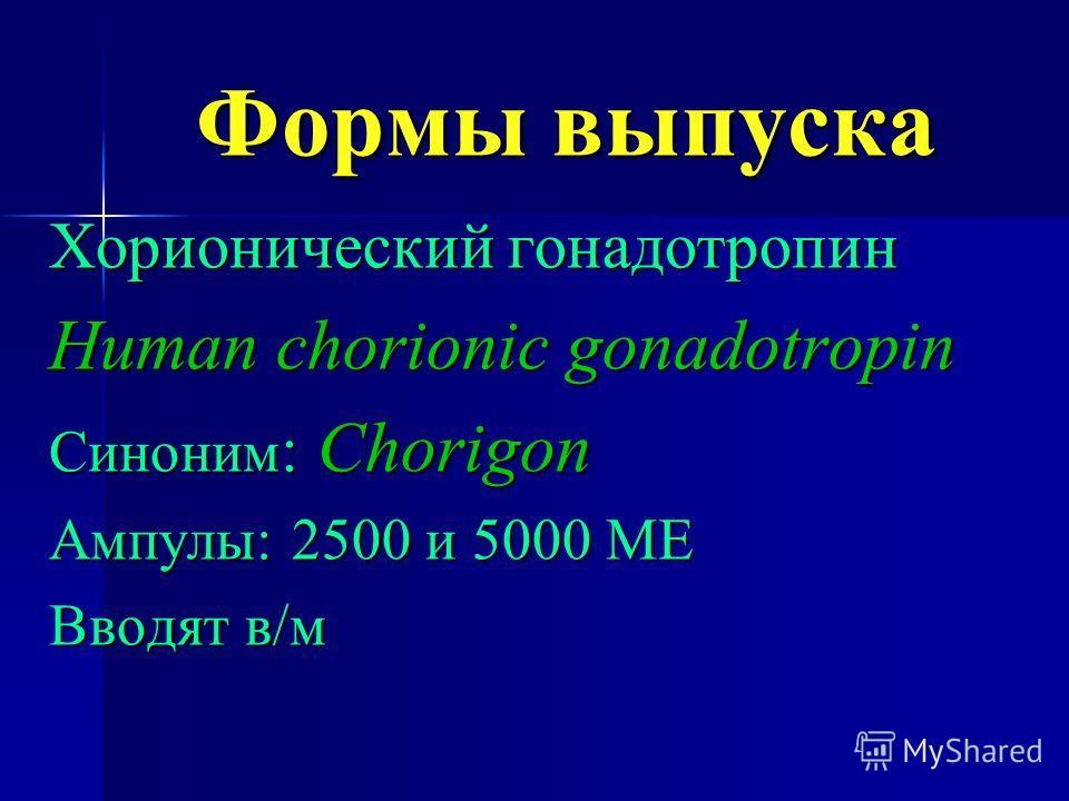 Формы выпуска Хорионический гонадотропин Human chorionic gonadotropin Синоним : Chorigon Ампулы: 2500 и 5000 МЕ Вводят в/м