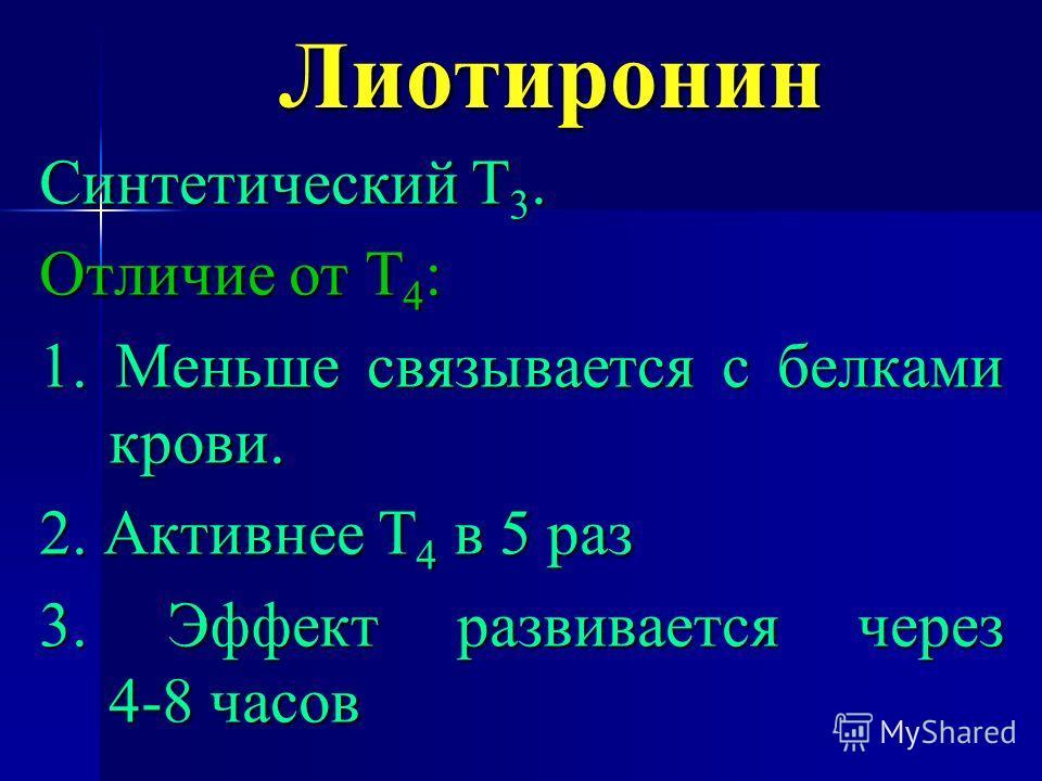 Лиотиронин Синтетический Т 3. Отличие от Т 4 : 1. Меньше связывается с белками крови. 2. Активнее Т 4 в 5 раз 3. Эффект развивается через 4-8 часов