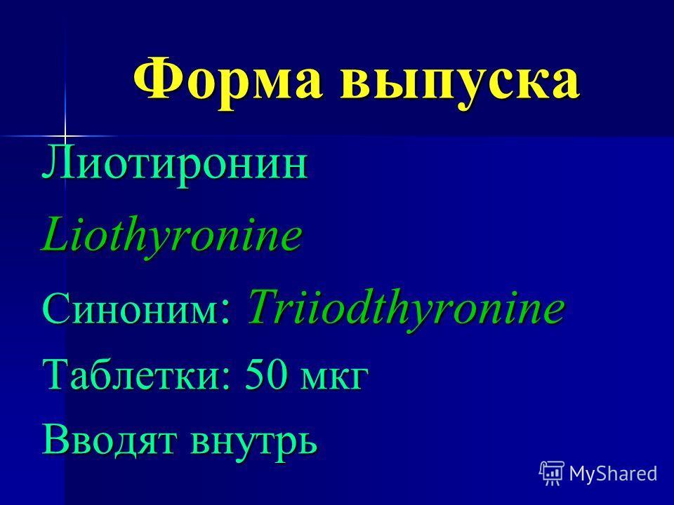Форма выпуска ЛиотиронинLiothyronine Синоним : Triiodthyronine Таблетки: 50 мкг Вводят внутрь