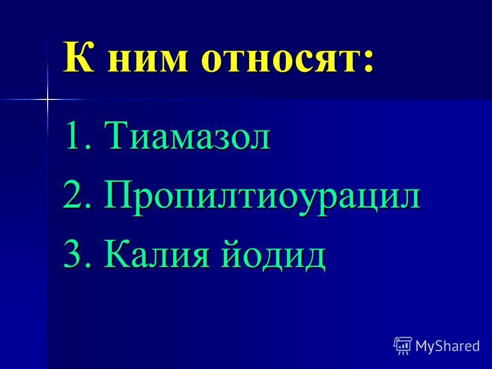 К ним относят: 1. Тиамазол 2. Пропилтиоурацил 3. Калия йодид
