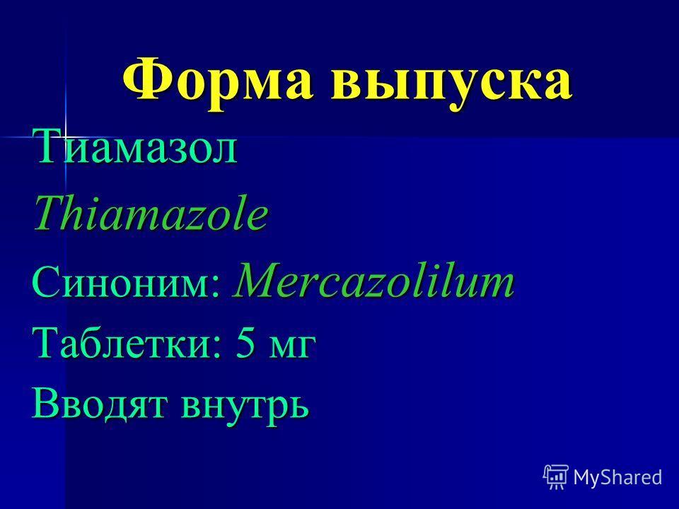 Форма выпуска ТиамазолThiamazole Синоним: Mercazolilum Таблетки: 5 мг Вводят внутрь