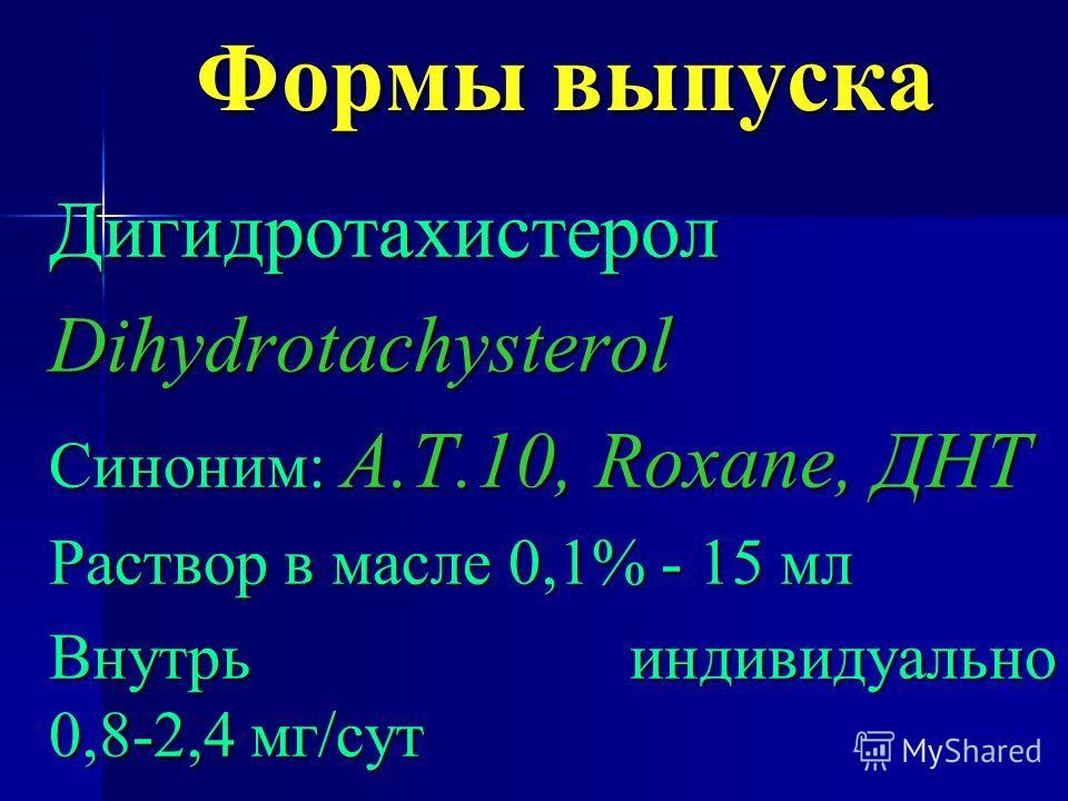Формы выпуска ДигидротахистеролDihydrotachysterol Синоним: А.Т.10, Roxane, ДНТ Раствор в масле 0,1% - 15 мл Внутрь индивидуально 0,8-2,4 мг/сут