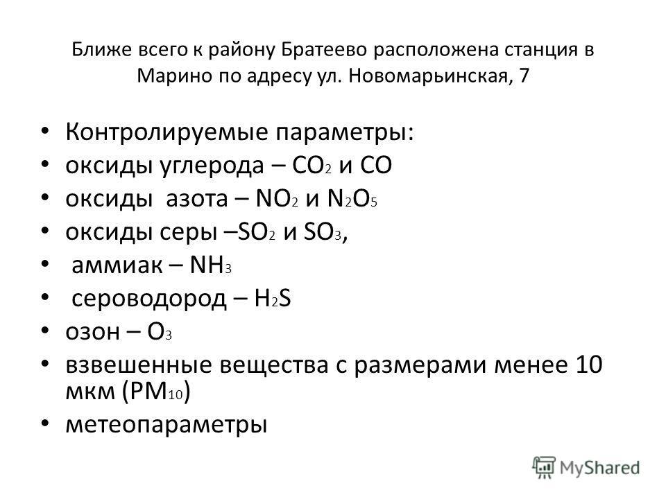 Ближе всего к району Братеево расположена станция в Марино по адресу ул. Новомарьинская, 7 Контролируемые параметры: оксиды углерода – CO 2 и CO оксиды азота – NO 2 и N 2 O 5 oксиды серы –SO 2 и SO 3, аммиак – NH 3 сероводород – Н 2 S oзон – O 3 взве