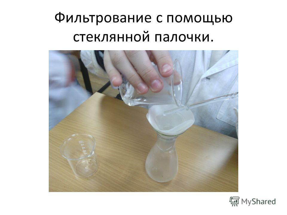Фильтрование с помощью стеклянной палочки.