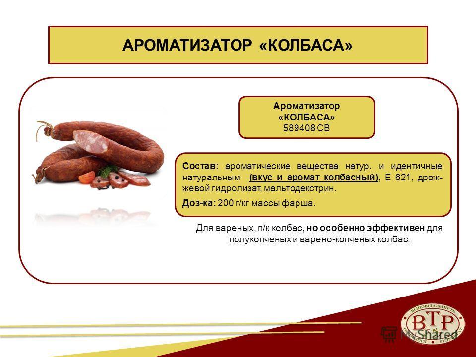 11 Ароматизатор «КОЛБАСА» 589408 СВ Состав: ароматические вещества натур. и идентичные натуральным (вкус и аромат колбасный), Е 621, дрож- жевой гидролизат, мальтодекстрин. Доз-ка: 200 г/кг массы фарша. АРОМАТИЗАТОР «КОЛБАСА» Для вареных, п/к колбас,
