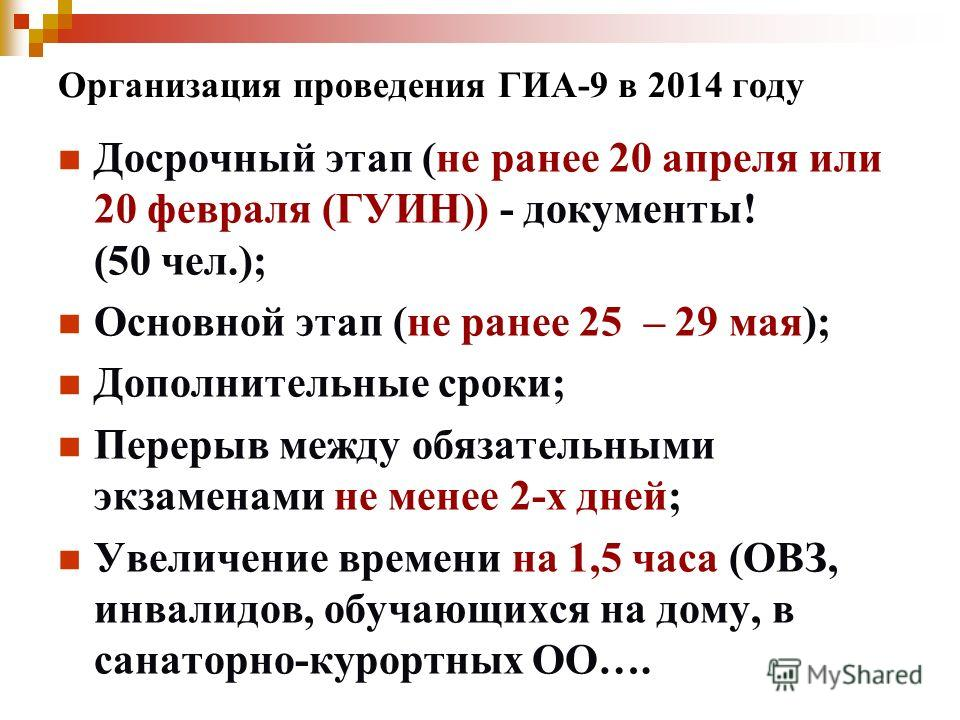 Организация проведения ГИА-9 в 2014 году Досрочный этап (не ранее 20 апреля или 20 февраля (ГУИН)) - документы! (50 чел.); Основной этап (не ранее 25 – 29 мая); Дополнительные сроки; Перерыв между обязательными экзаменами не менее 2-х дней; Увеличени