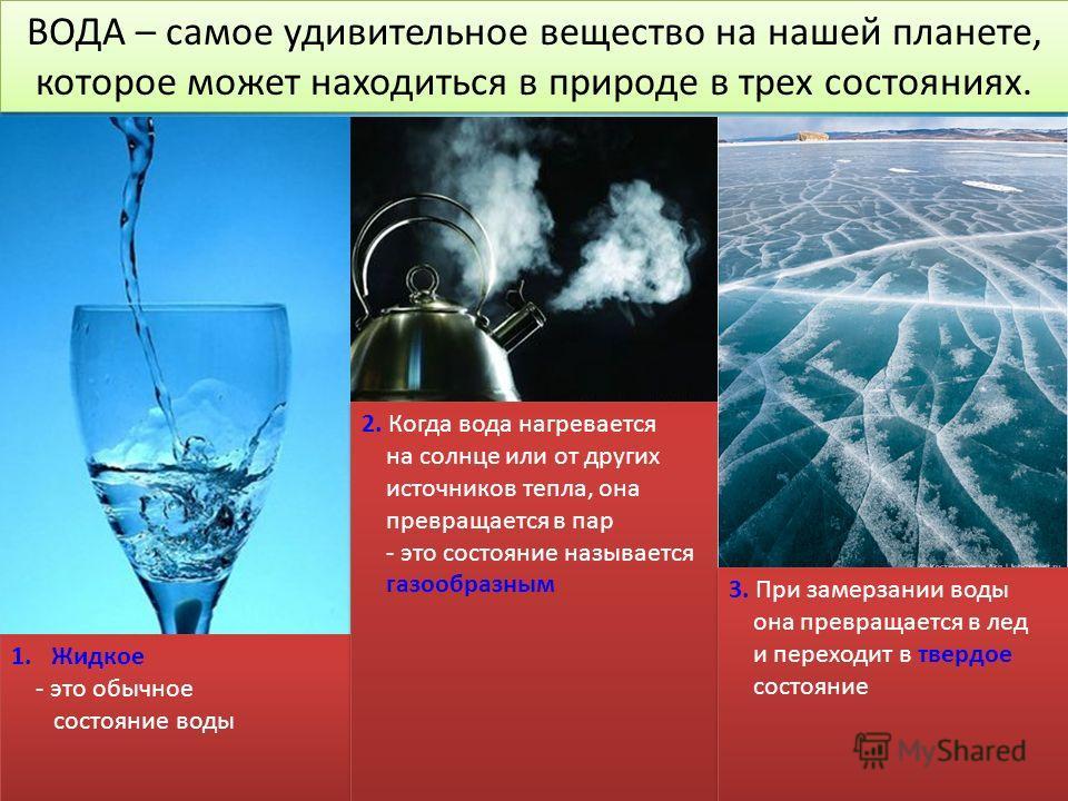 ВОДА – самое удивительное вещество на нашей планете, которое может находиться в природе в трех состояниях. ВОДА – самое удивительное вещество на нашей планете, которое может находиться в природе в трех состояниях. 1. Жидкое - это обычное состояние во