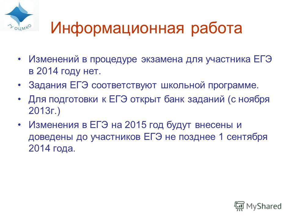 Информационная работа Изменений в процедуре экзамена для участника ЕГЭ в 2014 году нет. Задания ЕГЭ соответствуют школьной программе. Для подготовки к ЕГЭ открыт банк заданий (с ноября 2013 г.) Изменения в ЕГЭ на 2015 год будут внесены и доведены до
