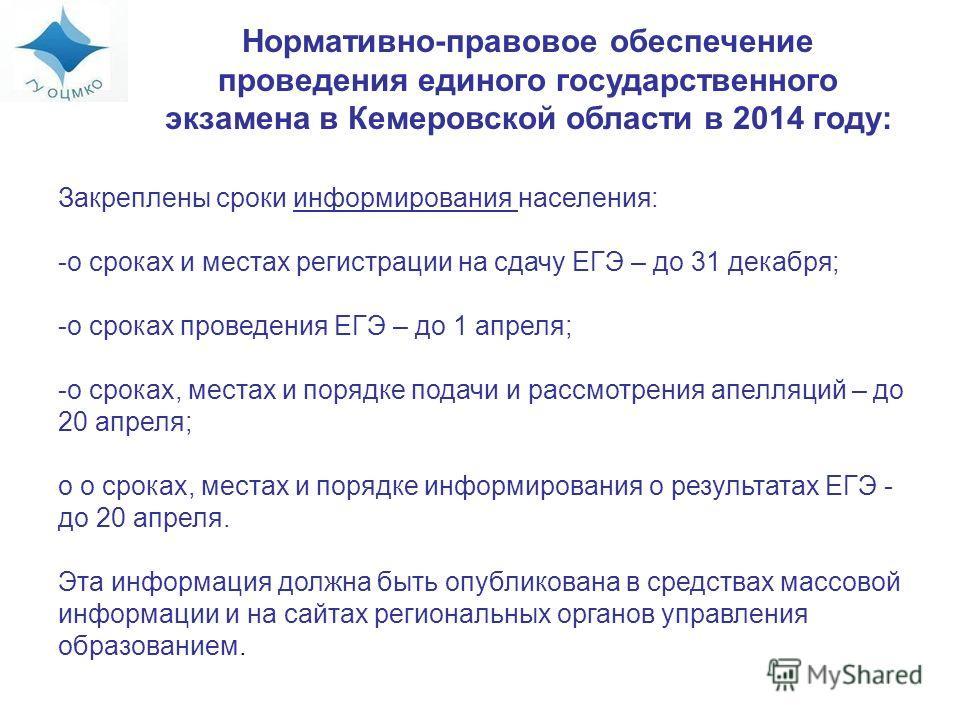 Нормативно-правовое обеспечение проведения единого государственного экзамена в Кемеровской области в 2014 году: Закреплены сроки информирования населения: -о сроках и местах регистрации на сдачу ЕГЭ – до 31 декабря; -о сроках проведения ЕГЭ – до 1 ап
