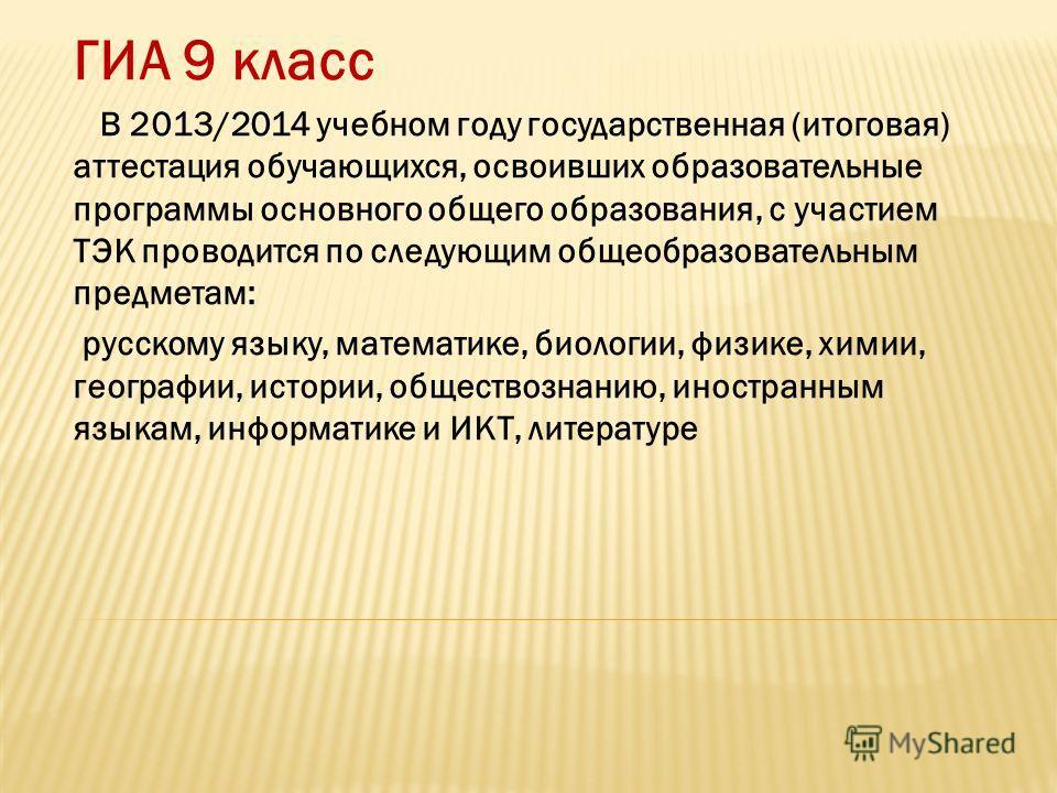 ГИА 9 класс В 2013/2014 учебном году государственная (итоговая) аттестация обучающихся, освоивших образовательные программы основного общего образования, с участием ТЭК проводится по следующим общеобразовательным предметам: русскому языку, математике