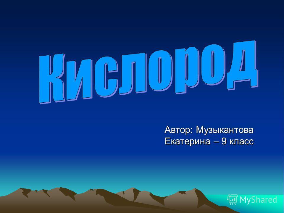 Автор: Музыкантова Екатерина – 9 класс
