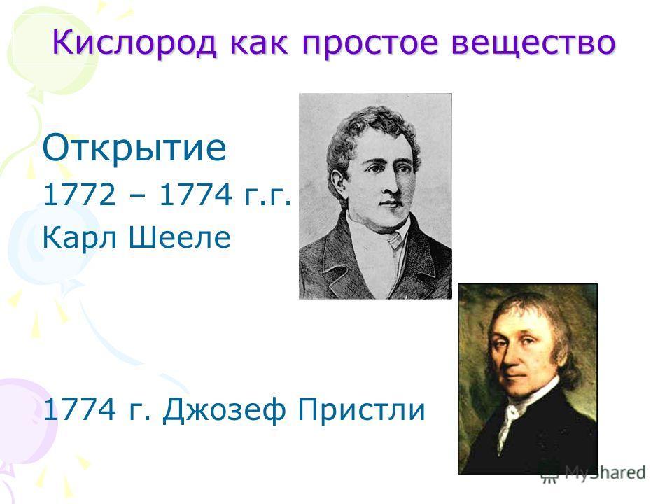 Кислород как простое вещество Открытие 1772 – 1774 г.г. Карл Шееле 1774 г. Джозеф Пристли