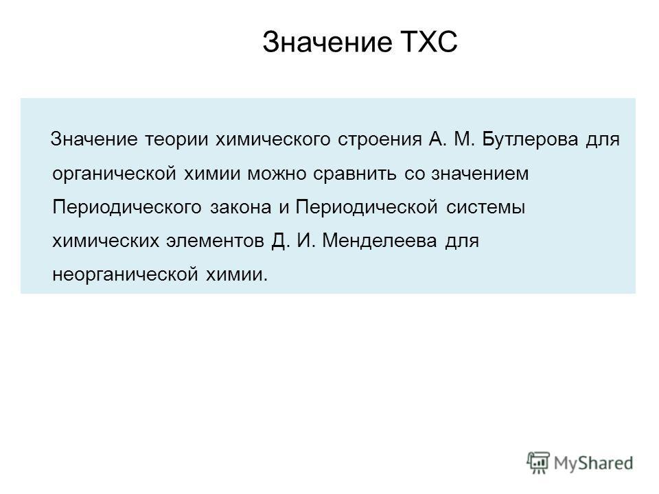 Значение теории химического строения А. М. Бутлерова для органической химии можно сравнить со значением Периодического закона и Периодической системы химических элементов Д. И. Менделеева для неорганической химии. Значение ТХС