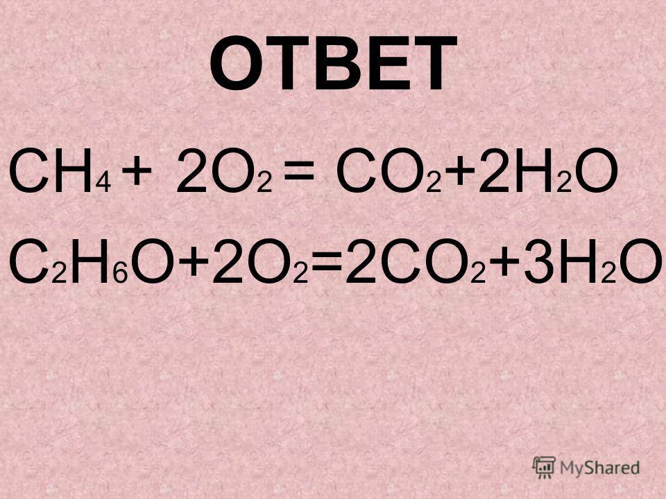 ОТВЕТ CН 4 + 2О 2 = СО 2 +2Н 2 О C 2 Н 6 О+2О 2 =2СО 2 +3Н 2 О
