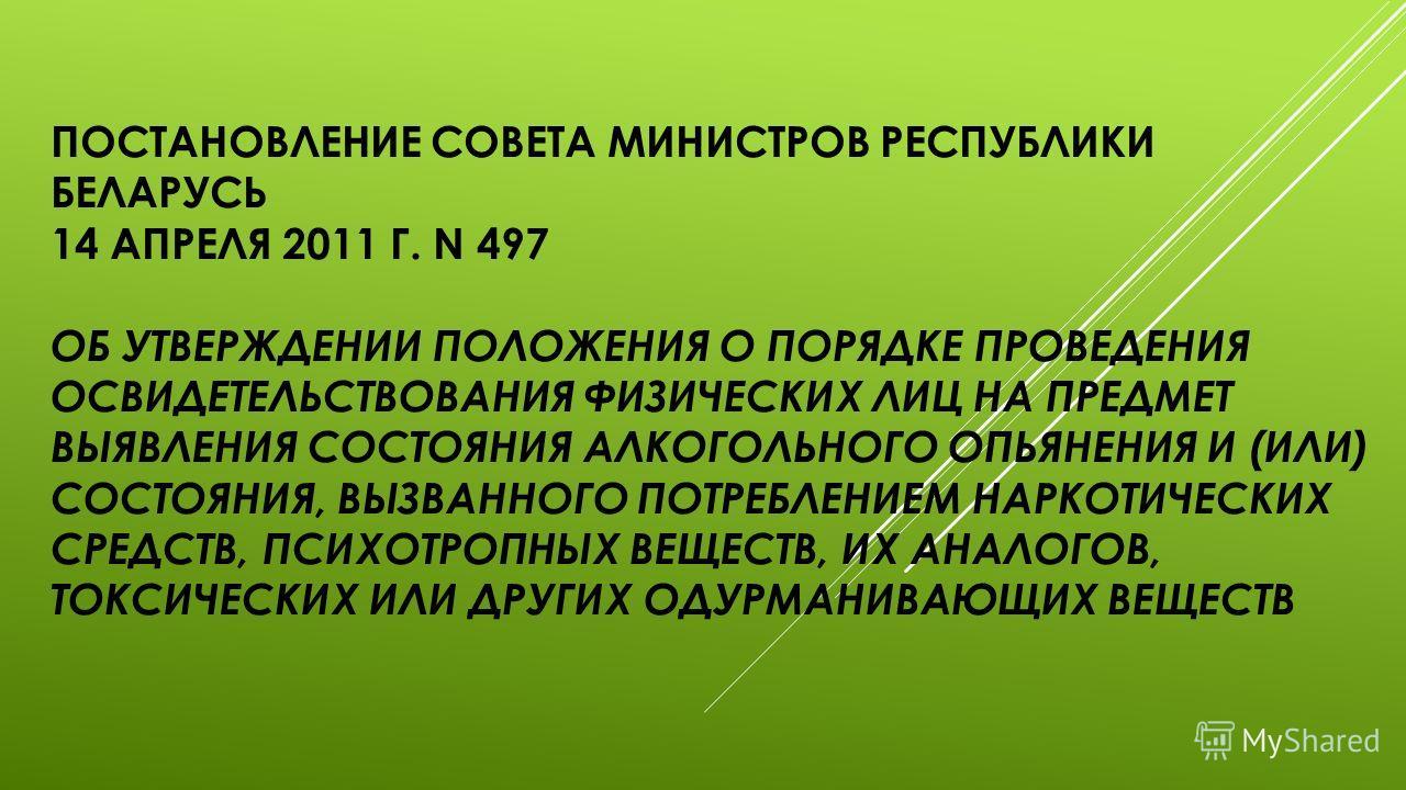 ПОСТАНОВЛЕНИЕ СОВЕТА МИНИСТРОВ РЕСПУБЛИКИ БЕЛАРУСЬ 14 АПРЕЛЯ 2011 Г. N 497 ОБ УТВЕРЖДЕНИИ ПОЛОЖЕНИЯ О ПОРЯДКЕ ПРОВЕДЕНИЯ ОСВИДЕТЕЛЬСТВОВАНИЯ ФИЗИЧЕСКИХ ЛИЦ НА ПРЕДМЕТ ВЫЯВЛЕНИЯ СОСТОЯНИЯ АЛКОГОЛЬНОГО ОПЬЯНЕНИЯ И (ИЛИ) СОСТОЯНИЯ, ВЫЗВАННОГО ПОТРЕБЛЕНИ