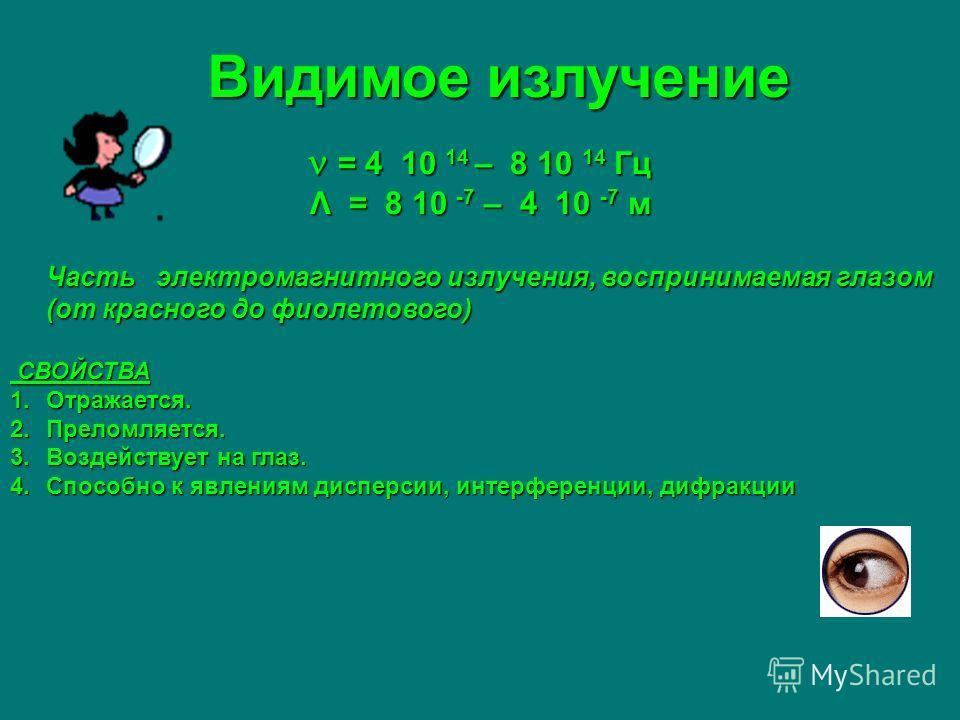 Видимое излучение = 4 10 14 – 8 10 14 Гц = 4 10 14 – 8 10 14 Гц Λ = 8 10 -7 – 4 10 -7 м Часть электромагнитного излучения, воспринимаемая глазом (от красного до фиолетового) Часть электромагнитного излучения, воспринимаемая глазом (от красного до фио