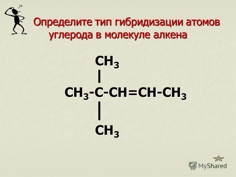 Определите тип гибридизации атомов углерода в молекуле алкена Определите тип гибридизации атомов углерода в молекуле алкена CH 3 CH 3 CH 3 -C-CH=CH-CH 3 CH 3 -C-CH=CH-CH 3 CH 3 CH 3