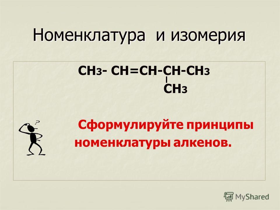 Номенклатура и изомерия СН 3 - СН=СН-СН-СН 3 СН 3 Сформулируйте принципы номенклатуры алкенов.