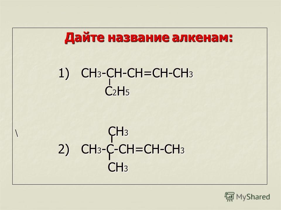 Дайте название алкенам: 1) CH 3 -CH-CH=CH-CH 3 1) CH 3 -CH-CH=CH-CH 3 C 2 H 5 C 2 H 5 \ CH 3 2) CH 3 -C-CH=CH-CH 3 2) CH 3 -C-CH=CH-CH 3 CH 3 CH 3