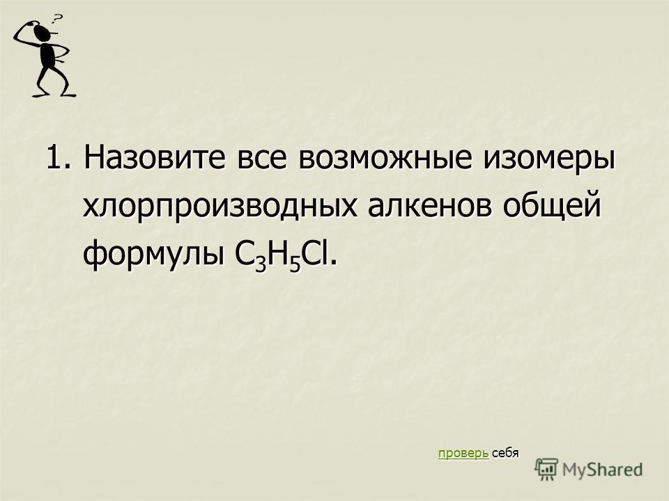 1. Назовите все возможные изомеры хлорпроизводных алкенов общей хлорпроизводных алкенов общей формулы C 3 H 5 Cl. формулы C 3 H 5 Cl. проверь себя проверь себя проверь