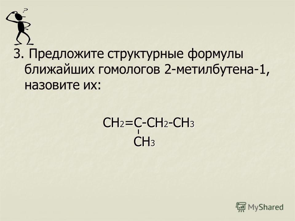 3. Предложите структурные формулы ближайших гомологов 2-метилбутена-1, назовите их: CH 2 =C-CH 2 -CH 3 CH 2 =C-CH 2 -CH 3 CH 3