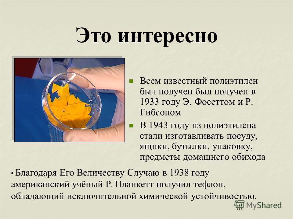 Это интересно Всем известный полиэтилен был получен был получен в 1933 году Э. Фосеттом и Р. Гибсоном В 1943 году из полиэтилена стали изготавливать посуду, ящики, бутылки, упаковку, предметы домашнего обихода Благодаря Его Величеству Случаю в 1938 г