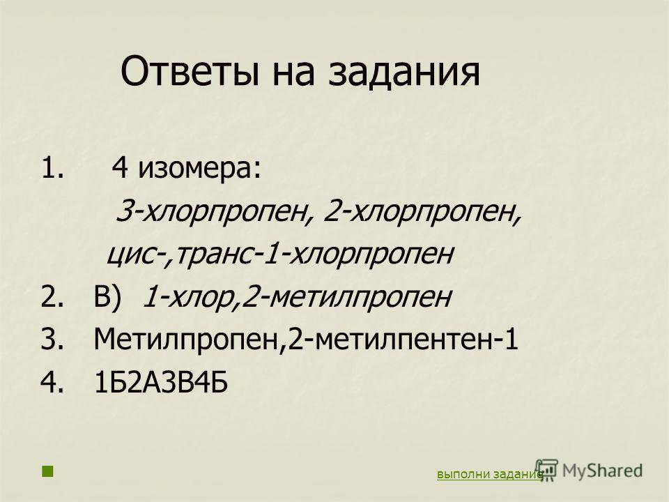 Ответы на задания 1. 4 изомера: 3-хлорпропен, 2-хлорпропен, цис-,транс-1-хлорпропен 2. В) 1-хлор,2-метилпропен 3. Метилпропен,2-метилпентен-1 4. 1Б2А3В4Б выполни задание