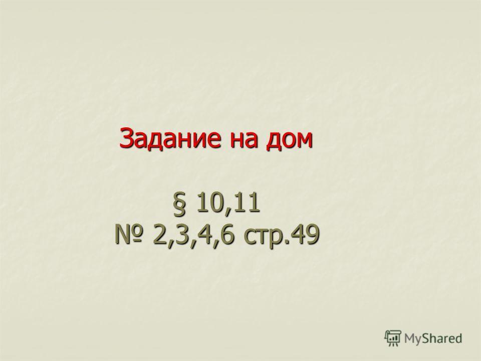 Задание на дом §10,11 2,3,4,6 стр.49 Задание на дом § 10,11 2,3,4,6 стр.49