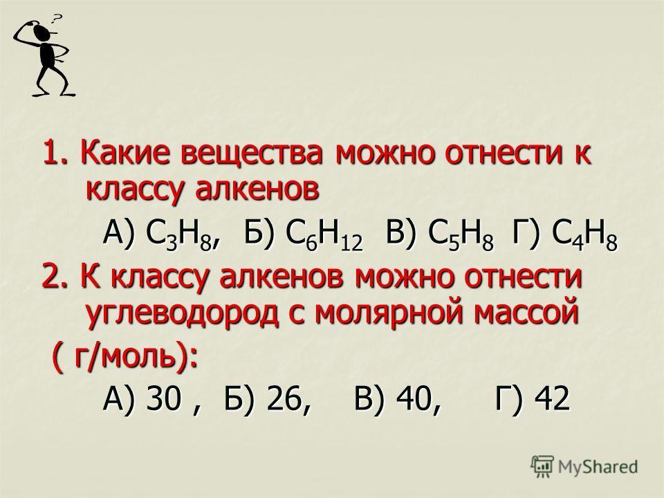 1. Какие вещества можно отнести к классу алкенов А) С 3 Н 8, Б) С 6 Н 12 В) С 5 Н 8 Г) С 4 Н 8 А) С 3 Н 8, Б) С 6 Н 12 В) С 5 Н 8 Г) С 4 Н 8 2. К классу алкенов можно отнести углеводород с молярной массой ( г/моль): ( г/моль): А) 30, Б) 26, В) 40, Г)