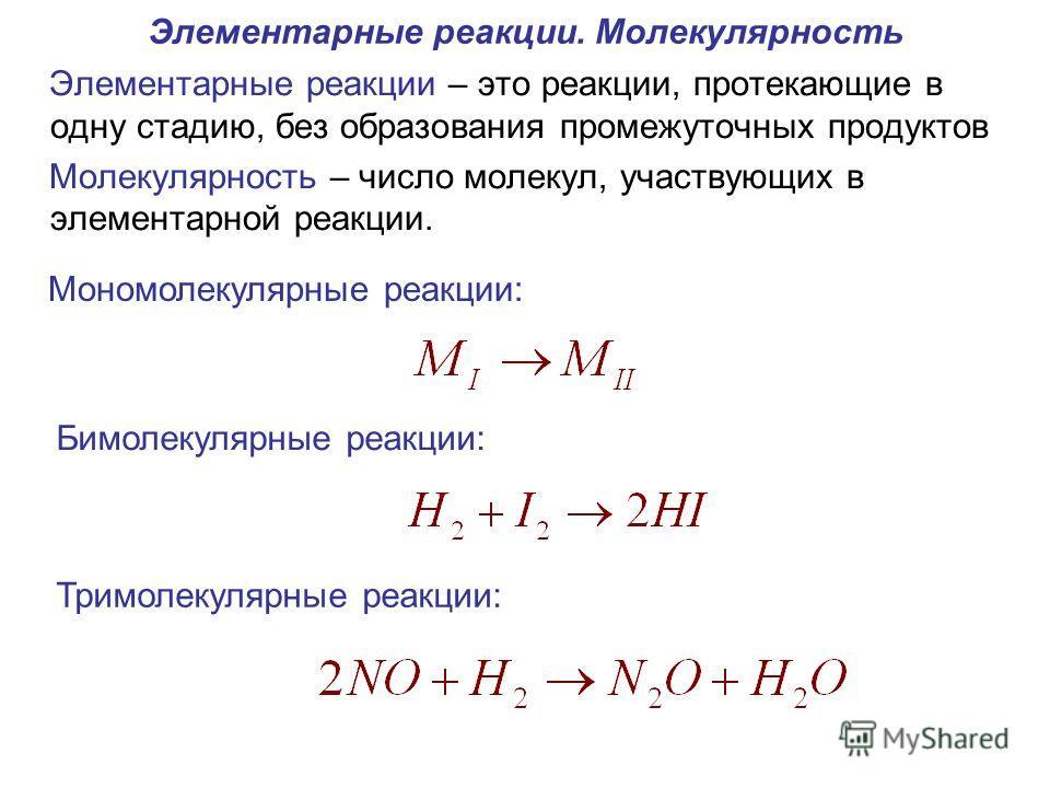 Элементарные реакции. Молекулярность Элементарные реакции – это реакции, протекающие в одну стадию, без образования промежуточных продуктов Молекулярность – число молекул, участвующих в элементарной реакции. Мономолекулярные реакции: Бимолекулярные р