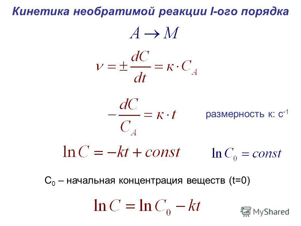 Кинетика необратимой реакции I-ого порядка С 0 – начальная концентрация веществ (t=0) размерность к: с -1