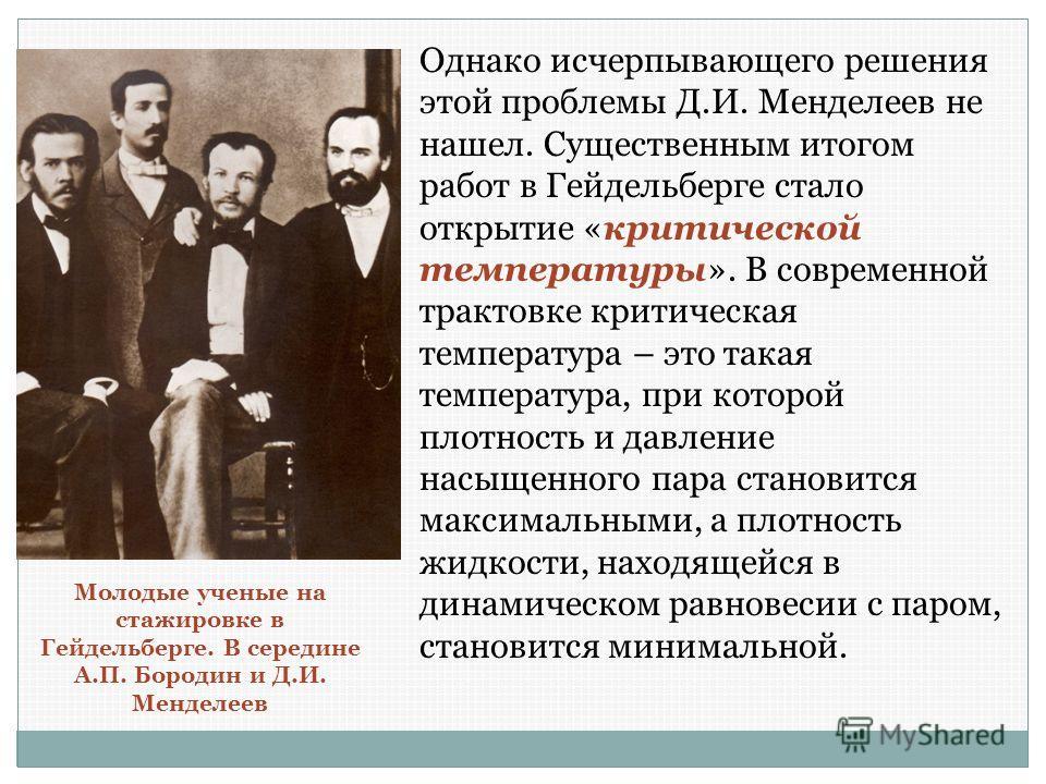 Однако исчерпывающего решения этой проблемы Д.И. Менделеев не нашел. Существенным итогом работ в Гейдельберге стало открытие «критической температуры». В современной трактовке критическая температура – это такая температура, при которой плотность и д
