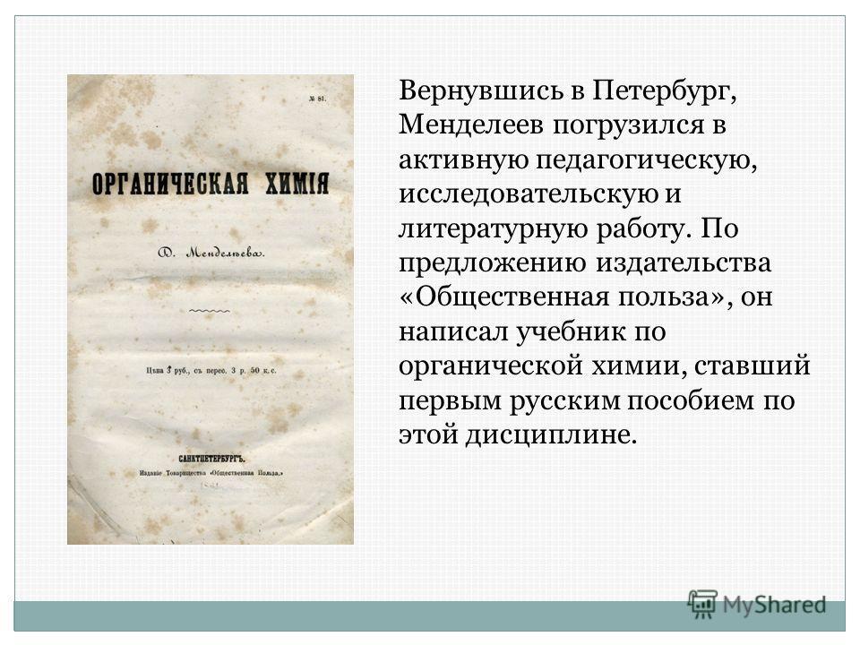 Вернувшись в Петербург, Менделеев погрузился в активную педагогическую, исследовательскую и литературную работу. По предложению издательства «Общественная польза», он написал учебник по органической химии, ставший первым русским пособием по этой дисц