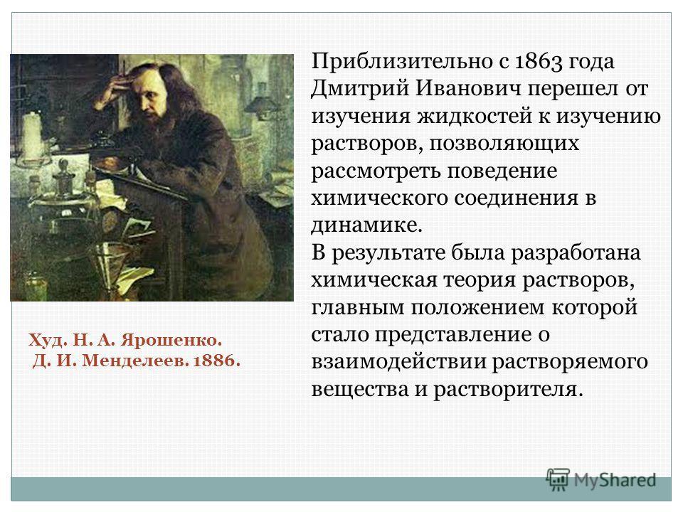 Приблизительно с 1863 года Дмитрий Иванович перешел от изучения жидкостей к изучению растворов, позволяющих рассмотреть поведение химического соединения в динамике. В результате была разработана химическая теория растворов, главным положением которой