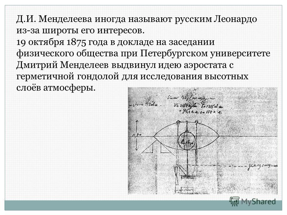 Д.И. Менделеева иногда называют русским Леонардо из-за широты его интересов. 19 октября 1875 года в докладе на заседании физического общества при Петербургском университете Дмитрий Менделеев выдвинул идею аэростата с герметичной гондолой для исследов