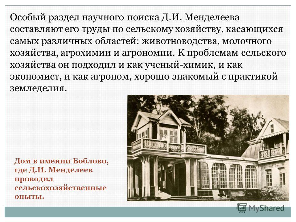 Особый раздел научного поиска Д.И. Менделеева составляют его труды по сельскому хозяйству, касающихся самых различных областей: животноводства, молочного хозяйства, агрохимии и агрономии. К проблемам сельского хозяйства он подходил и как ученый-химик