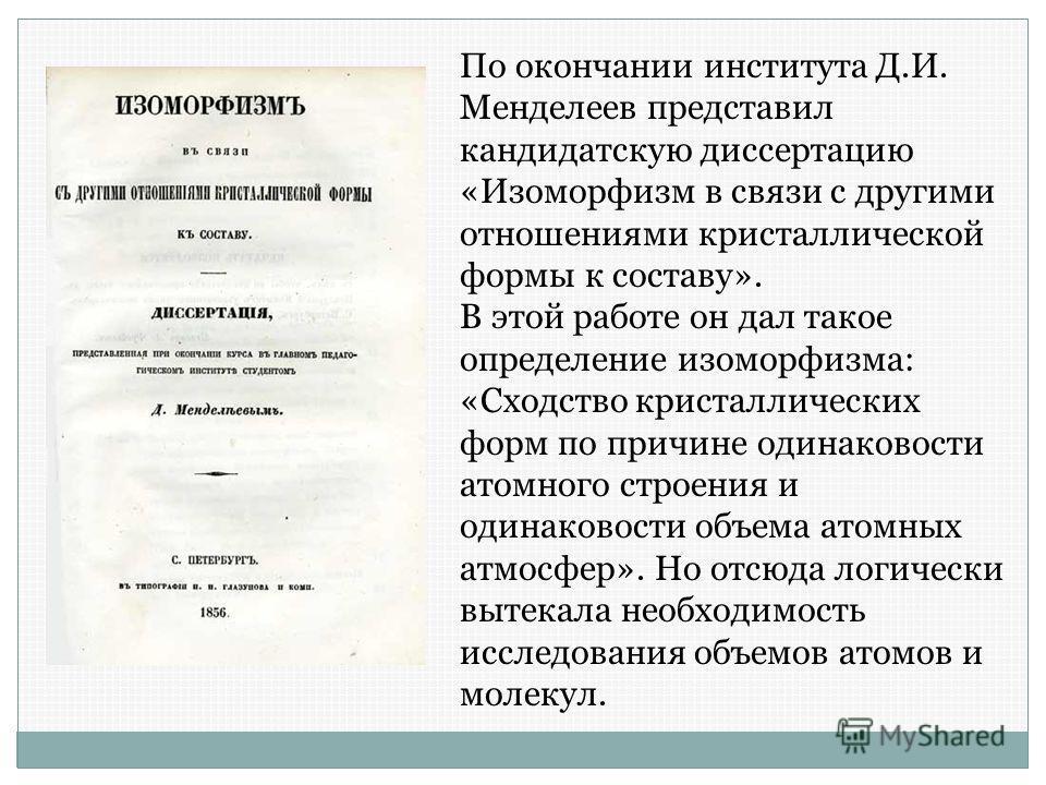 По окончании института Д.И. Менделеев представил кандидатскую диссертацию «Изоморфизм в связи с другими отношениями кристаллической формы к составу». В этой работе он дал такое определение изоморфизма: «Сходство кристаллических форм по причине одинак