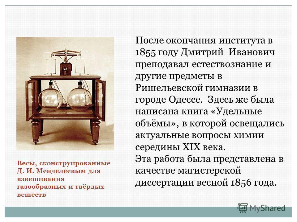 После окончания института в 1855 году Дмитрий Иванович преподавал естествознание и другие предметы в Ришельевской гимназии в городе Одессе. Здесь же была написана книга «Удельные объёмы», в которой освещались актуальные вопросы химии середины XIX век