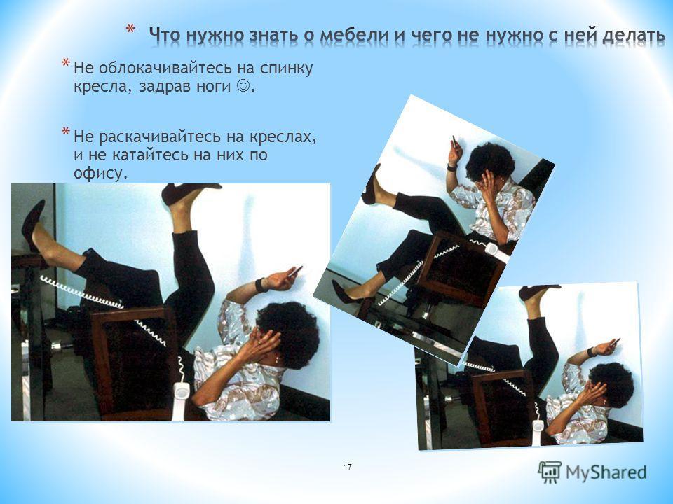 * Не облокачивайтесь на спинку кресла, задрав ноги. * Не раскачивайтесь на креслах, и не катайтесь на них по офису. 17