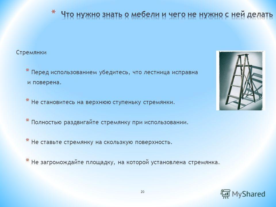20 Стремянки * Перед использованием убедитесь, что лестница исправна и поверена. * Не становитесь на верхнюю ступеньку стремянки. * Полностью раздвигайте стремянку при использовании. * Не ставьте стремянку на скользкую поверхность. * Не загромождайте