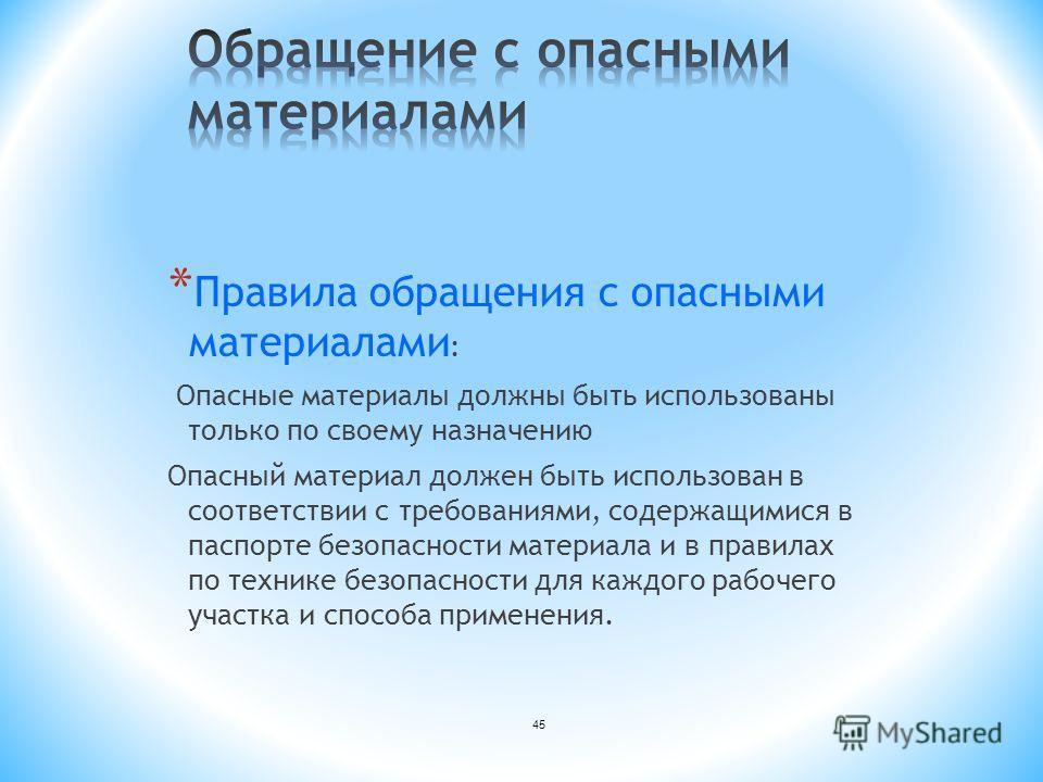 45 * Правила обращения с опасными материалами : Опасные материалы должны быть использованы только по своему назначению Опасный материал должен быть использован в соответствии с требованиями, содержащимися в паспорте безопасности материала и в правила