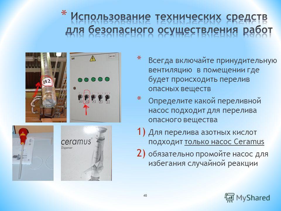 46 * Всегда включайте принудительную вентиляцию в помещении где будет происходить перелив опасных веществ * Определите какой переливной насос подходит для перелива опасного вещества 1) Для перелива азотных кислот подходит только насос Ceramus 2) обяз