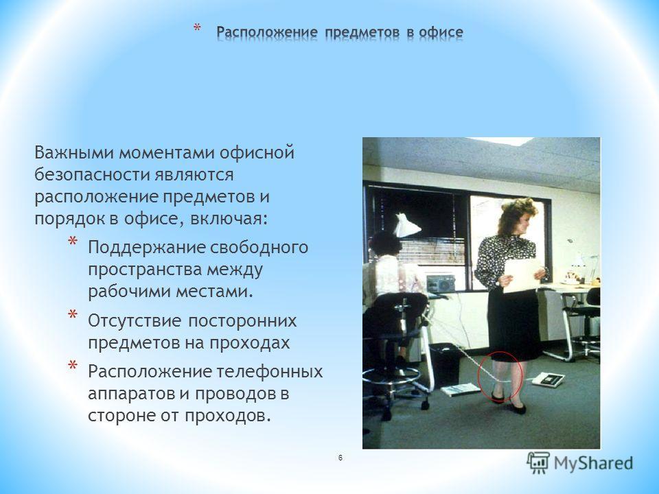 Важными моментами офисной безопасности являются расположение предметов и порядок в офисе, включая: * Поддержание свободного пространства между рабочими местами. * Отсутствие посторонних предметов на проходах * Расположение телефонных аппаратов и пров
