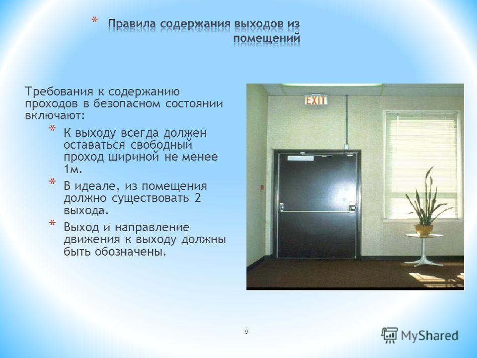 Требования к содержанию проходов в безопасном состоянии включают: * К выходу всегда должен оставаться свободный проход шириной не менее 1 м. * В идеале, из помещения должно существовать 2 выхода. * Выход и направление движения к выходу должны быть об