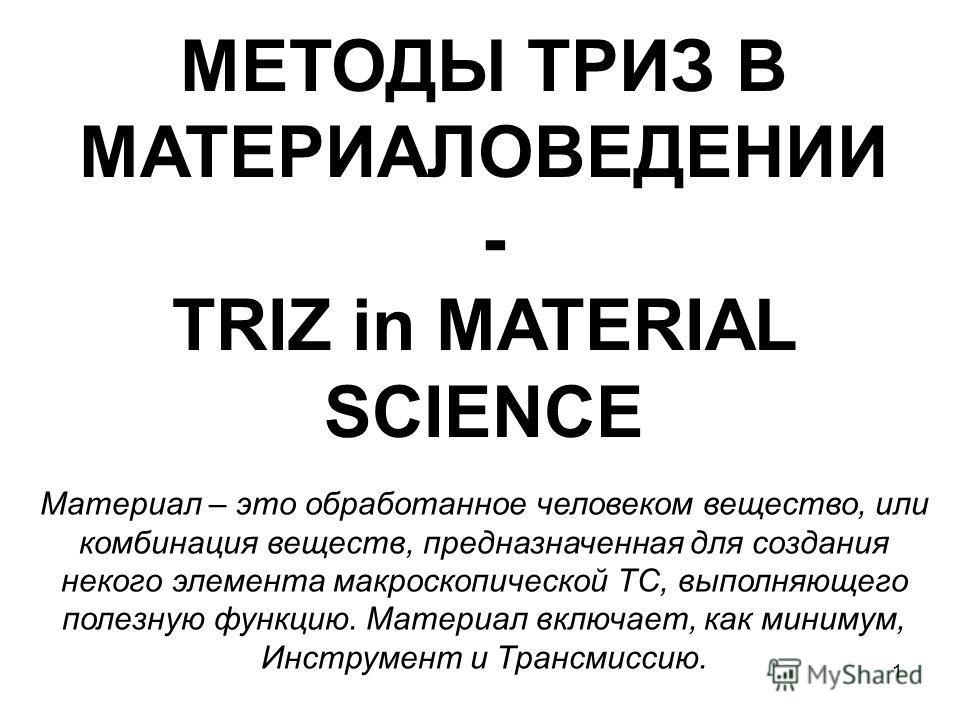 1 Материал – это обработанное человеком вещество, или комбинация веществ, предназначенная для создания некого элемента макроскопической ТС, выполняющего полезную функцию. Материал включает, как минимум, Инструмент и Трансмиссию. МЕТОДЫ ТРИЗ В МАТЕРИА