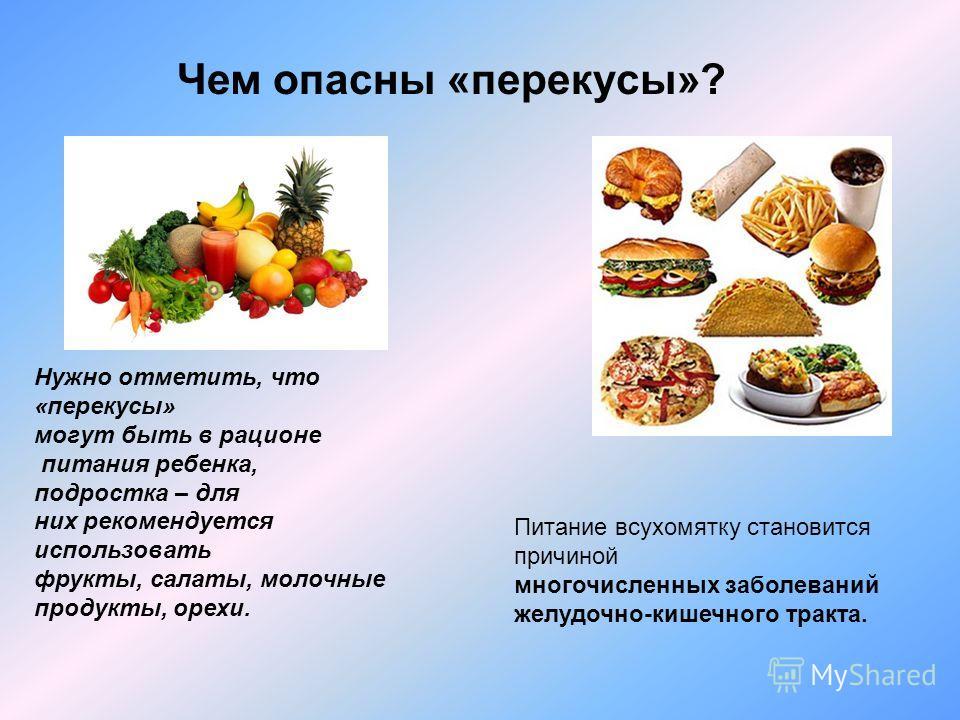 Чем опасны «перекусы»? Питание всухомятку становится причиной многочисленных заболеваний желудочно-кишечного тракта. Нужно отметить, что «перекусы» могут быть в рационе питания ребенка, подростка – для них рекомендуется использовать фрукты, салаты, м