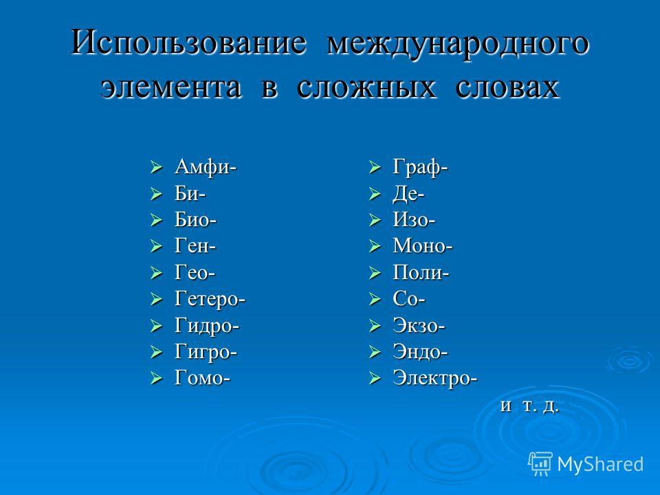Использование международного элемента в сложных словах Амфи- Амфи- Би- Би- Био- Био- Ген- Ген- Гео- Гео- Гетеро- Гетеро- Гидро- Гидро- Гигро- Гигро- Гомо- Гомо- Граф- Граф- Де- Де- Изо- Изо- Моно- Моно- Поли- Поли- Со- Со- Экзо- Экзо- Эндо- Эндо- Эле