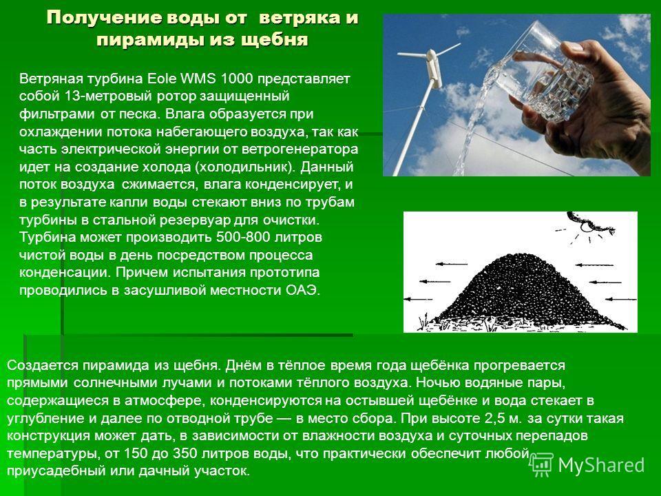 Получение воды от ветряка и пирамиды из щебня Ветряная турбина Eole WMS 1000 представляет собой 13-метровый ротор защищенный фильтрами от песка. Влага образуется при охлаждении потока набегающего воздуха, так как часть электрической энергии от ветрог