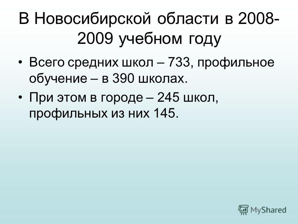 В Новосибирской области в 2008- 2009 учебном году Всего средних школ – 733, профильное обучение – в 390 школах. При этом в городе – 245 школ, профильных из них 145.