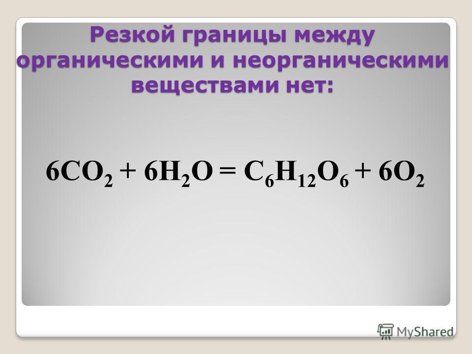 Резкой границы между органическими и неорганическими веществами нет: 6СО 2 + 6Н 2 О = С 6 Н 12 О 6 + 6О 2